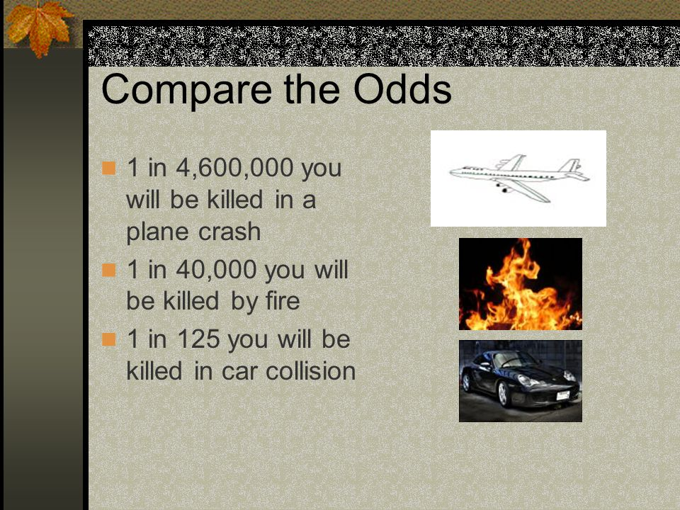 Compare the Odds 1 in 4,600,000 you will be killed in a plane crash 1 in 40,000 you will be killed by fire 1 in 125 you will be killed in car collisio