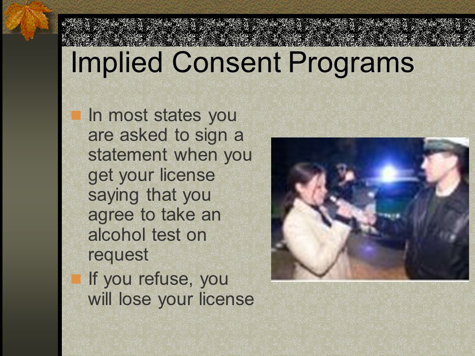 Implied Consent Programs In most states you are asked to sign a statement when you get your license saying that you agree to take an alcohol test on r