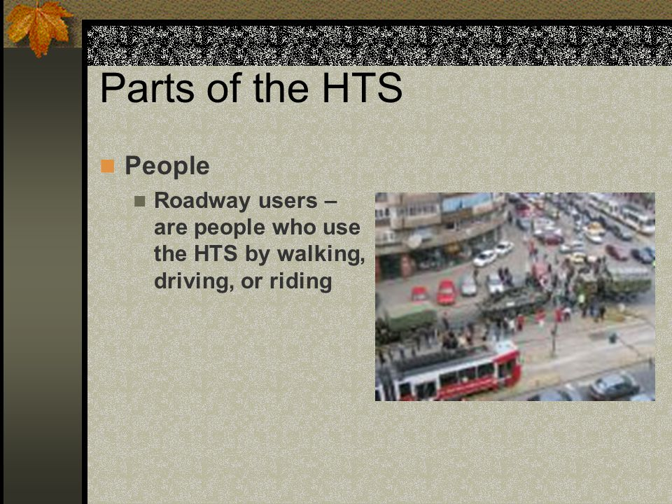 Parts of the HTS People Roadway users – are people who use the HTS by walking, driving, or riding