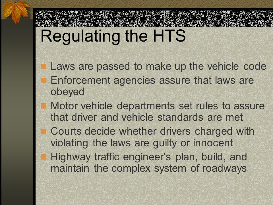 Regulating the HTS Laws are passed to make up the vehicle code Enforcement agencies assure that laws are obeyed Motor vehicle departments set rules to