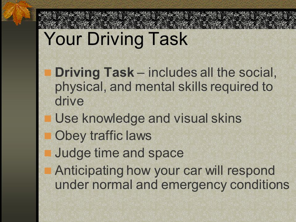 Your Driving Task Driving Task – includes all the social, physical, and mental skills required to drive Use knowledge and visual skins Obey traffic la