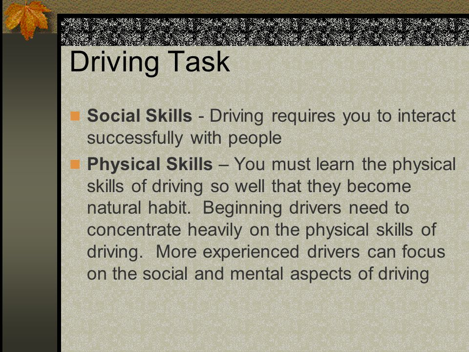 Driving Task Social Skills - Driving requires you to interact successfully with people Physical Skills – You must learn the physical skills of driving