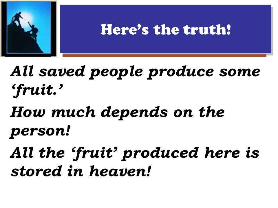 Here's the truth. All saved people produce some 'fruit.' How much depends on the person.