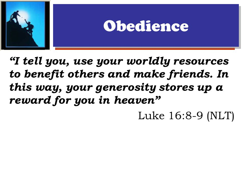Obedience I tell you, use your worldly resources to benefit others and make friends.