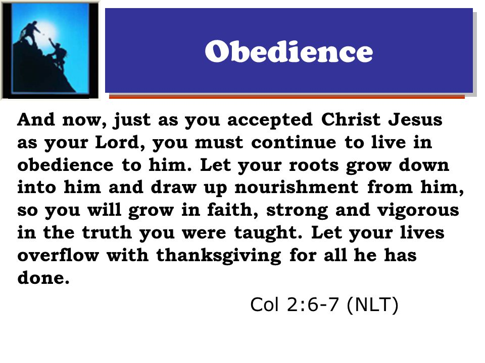 Obedience And now, just as you accepted Christ Jesus as your Lord, you must continue to live in obedience to him.