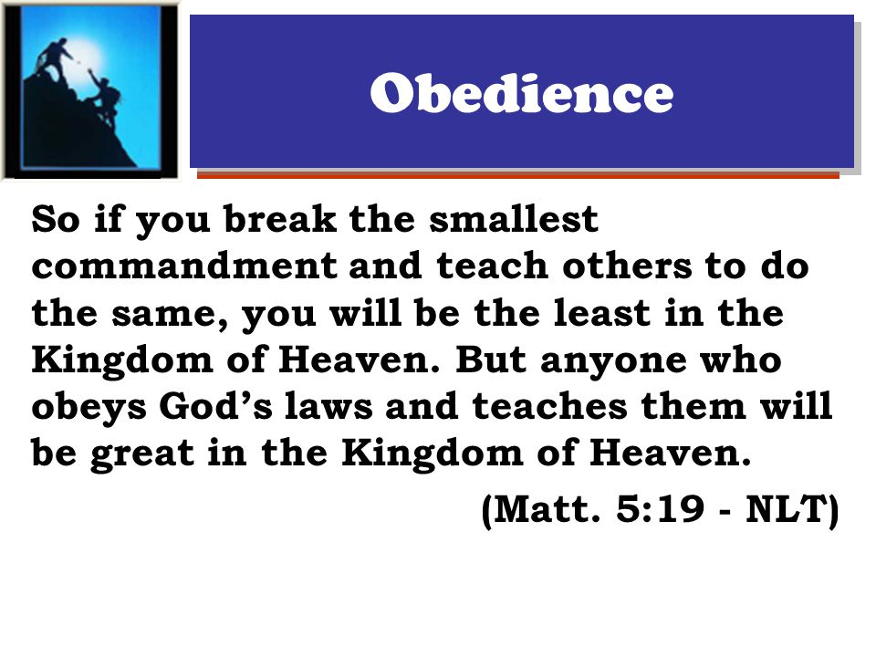 Obedience So if you break the smallest commandment and teach others to do the same, you will be the least in the Kingdom of Heaven.
