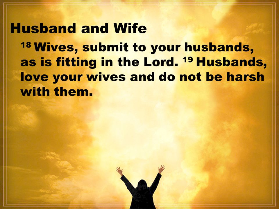 Husband and Wife 18 Wives, submit to your husbands, as is fitting in the Lord.