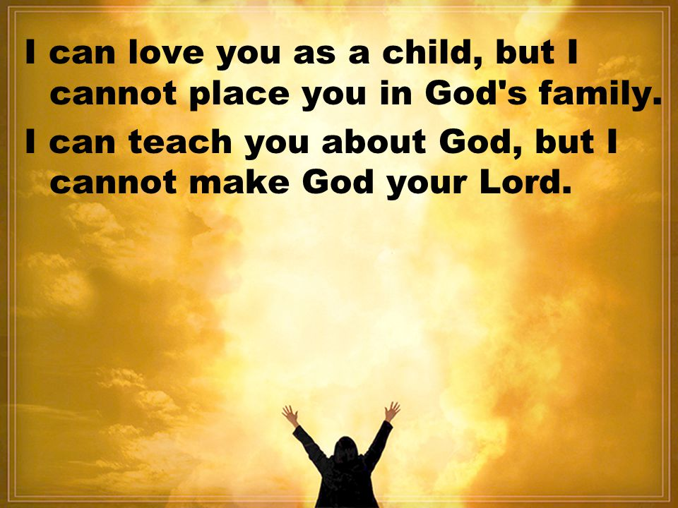 I can love you as a child, but I cannot place you in God s family.