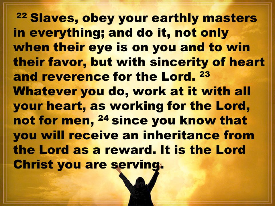22 Slaves, obey your earthly masters in everything; and do it, not only when their eye is on you and to win their favor, but with sincerity of heart and reverence for the Lord.