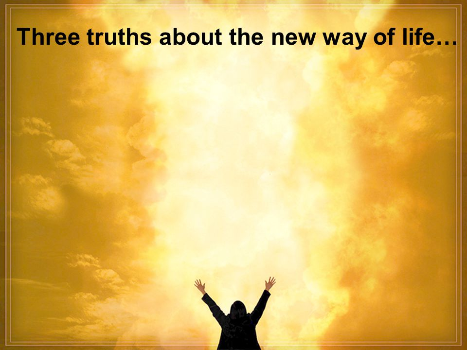Three truths about the new way of life…