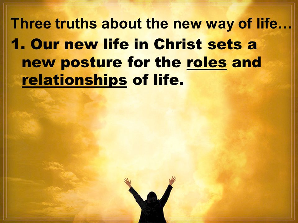 1. Our new life in Christ sets a new posture for the roles and relationships of life.
