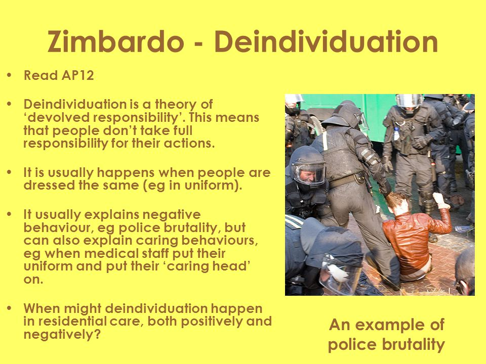 Zimbardo - Deindividuation Read AP12 Deindividuation is a theory of 'devolved responsibility'. This means that people don't take full responsibility f