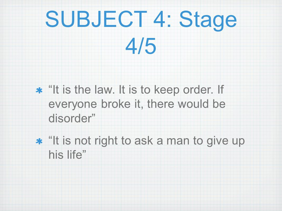 """SUBJECT 4: Stage 4/5 """"It is the law. It is to keep order. If everyone broke it, there would be disorder"""" """"It is not right to ask a man to give up his"""