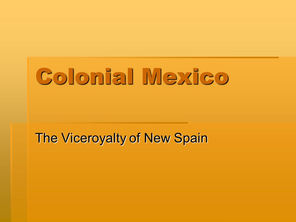 Colonial Mexico The Viceroyalty of New Spain