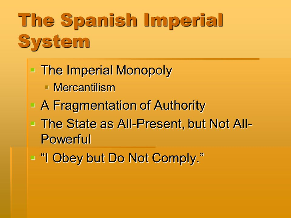 The Spanish Imperial System  The Imperial Monopoly  Mercantilism  A Fragmentation of Authority  The State as All-Present, but Not All- Powerful 
