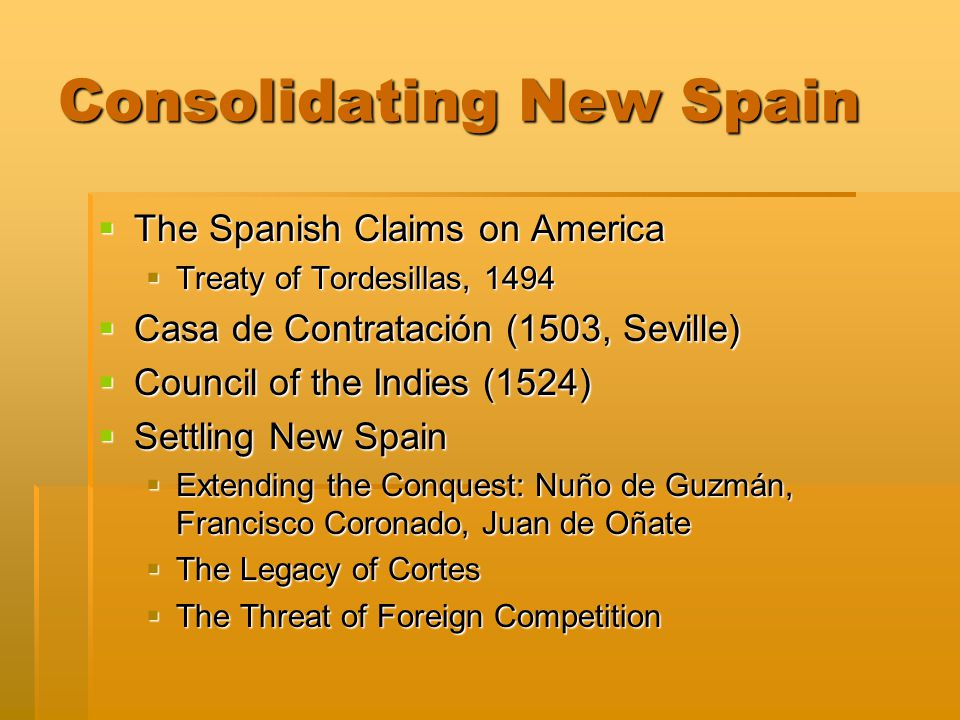 Consolidating New Spain  The Spanish Claims on America  Treaty of Tordesillas, 1494  Casa de Contratación (1503, Seville)  Council of the Indies (