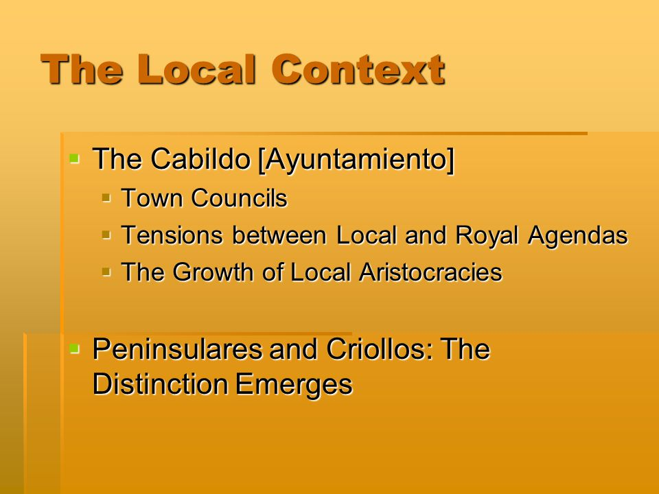 The Local Context  The Cabildo [Ayuntamiento]  Town Councils  Tensions between Local and Royal Agendas  The Growth of Local Aristocracies  Penins