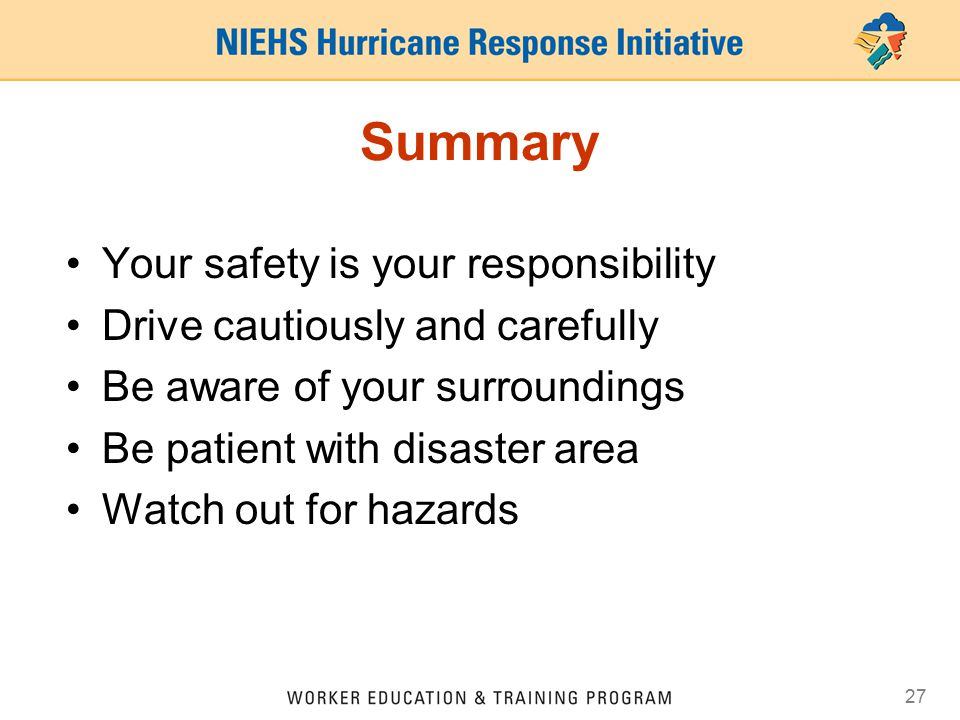 27 Summary Your safety is your responsibility Drive cautiously and carefully Be aware of your surroundings Be patient with disaster area Watch out for hazards