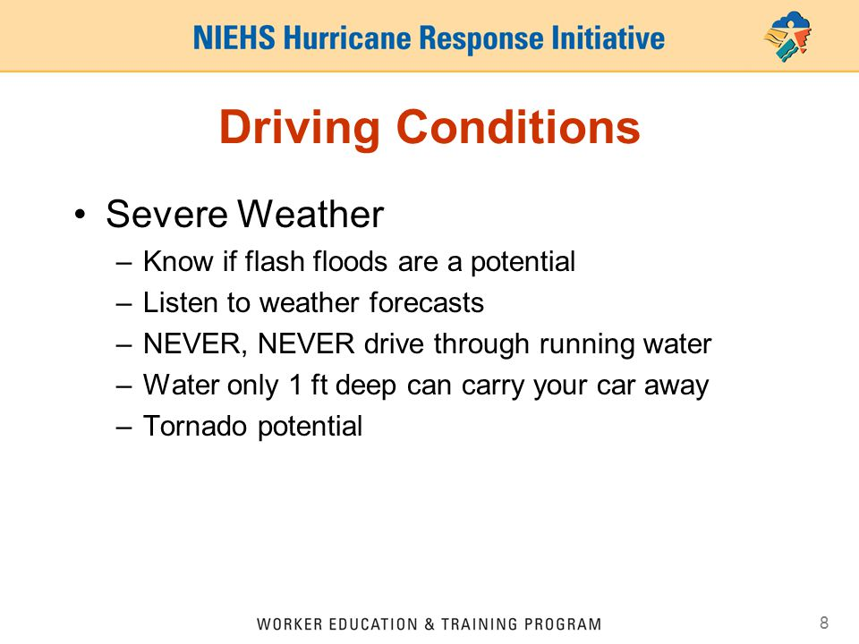 8 Driving Conditions Severe Weather –Know if flash floods are a potential –Listen to weather forecasts –NEVER, NEVER drive through running water –Water only 1 ft deep can carry your car away –Tornado potential