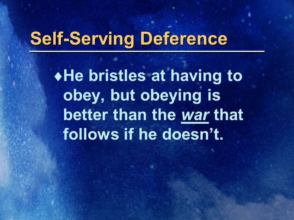 Self-Serving Deference  He bristles at having to obey, but obeying is better than the war that follows if he doesn't.