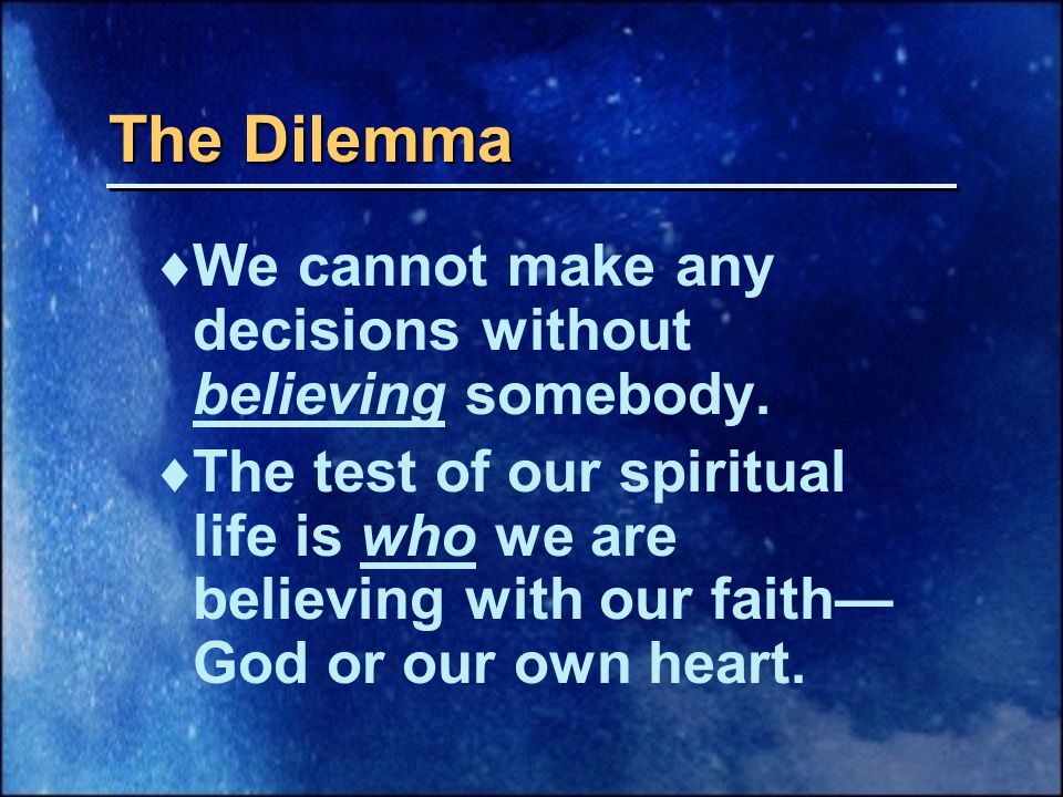 The Dilemma  We cannot make any decisions without believing somebody.