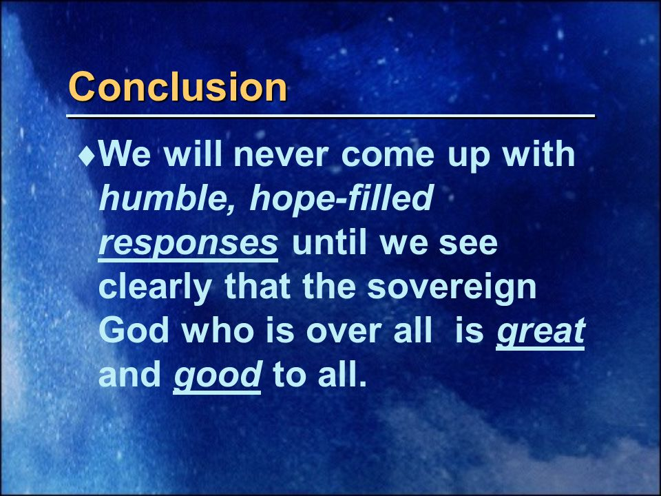 Conclusion  We will never come up with humble, hope-filled responses until we see clearly that the sovereign God who is over all is great and good to all.