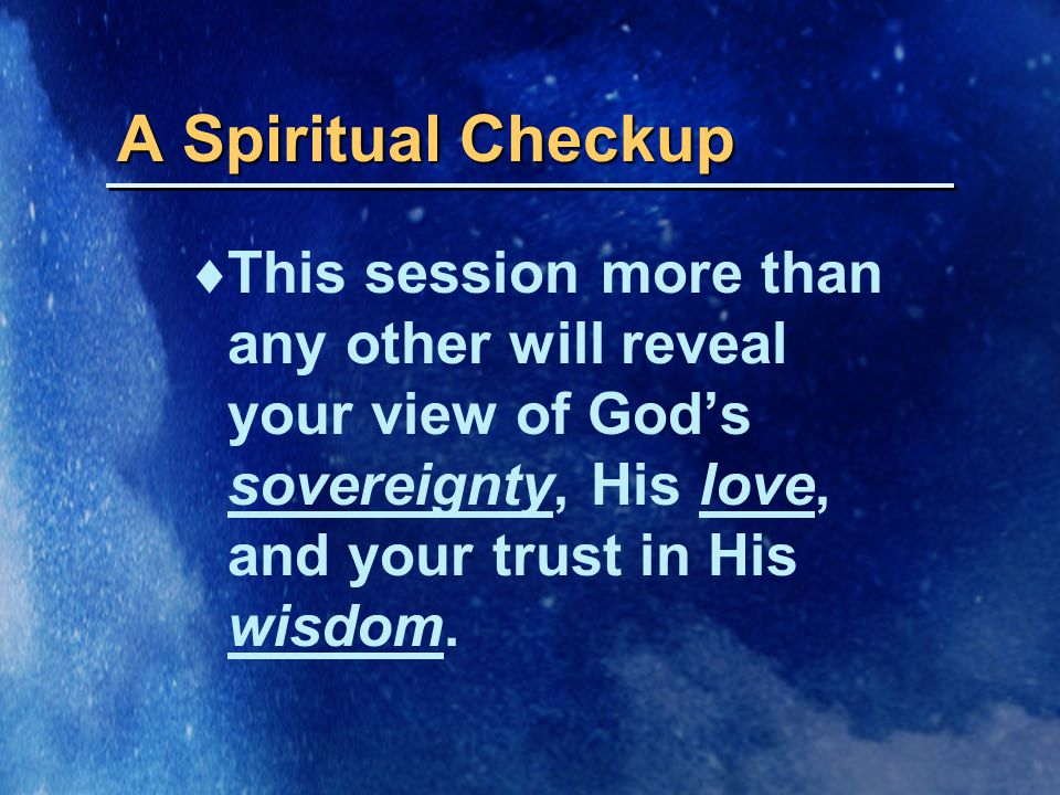 A Spiritual Checkup  This session more than any other will reveal your view of God's sovereignty, His love, and your trust in His wisdom.
