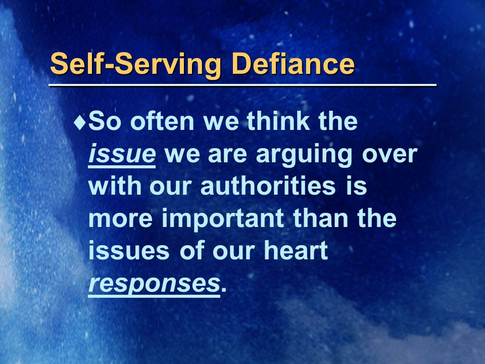 Self-Serving Defiance  So often we think the issue we are arguing over with our authorities is more important than the issues of our heart responses.
