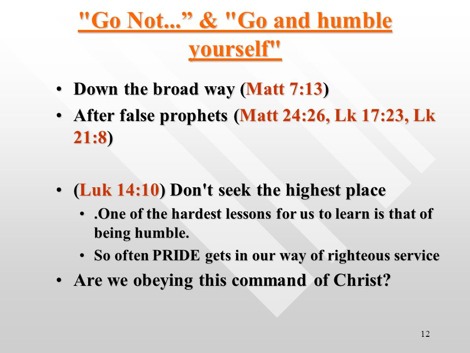 12 Go Not... & Go and humble yourself Down the broad way (Matt 7:13)Down the broad way (Matt 7:13) After false prophets (Matt 24:26, Lk 17:23, Lk 21:8)After false prophets (Matt 24:26, Lk 17:23, Lk 21:8) (Luk 14:10) Don t seek the highest place(Luk 14:10) Don t seek the highest place.One of the hardest lessons for us to learn is that of being humble..One of the hardest lessons for us to learn is that of being humble.