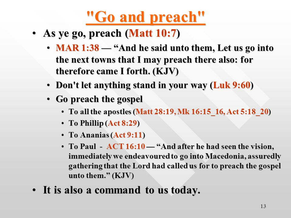 13 Go and preach As ye go, preach (Matt 10:7)As ye go, preach (Matt 10:7) MAR 1:38 — And he said unto them, Let us go into the next towns that I may preach there also: for therefore came I forth.