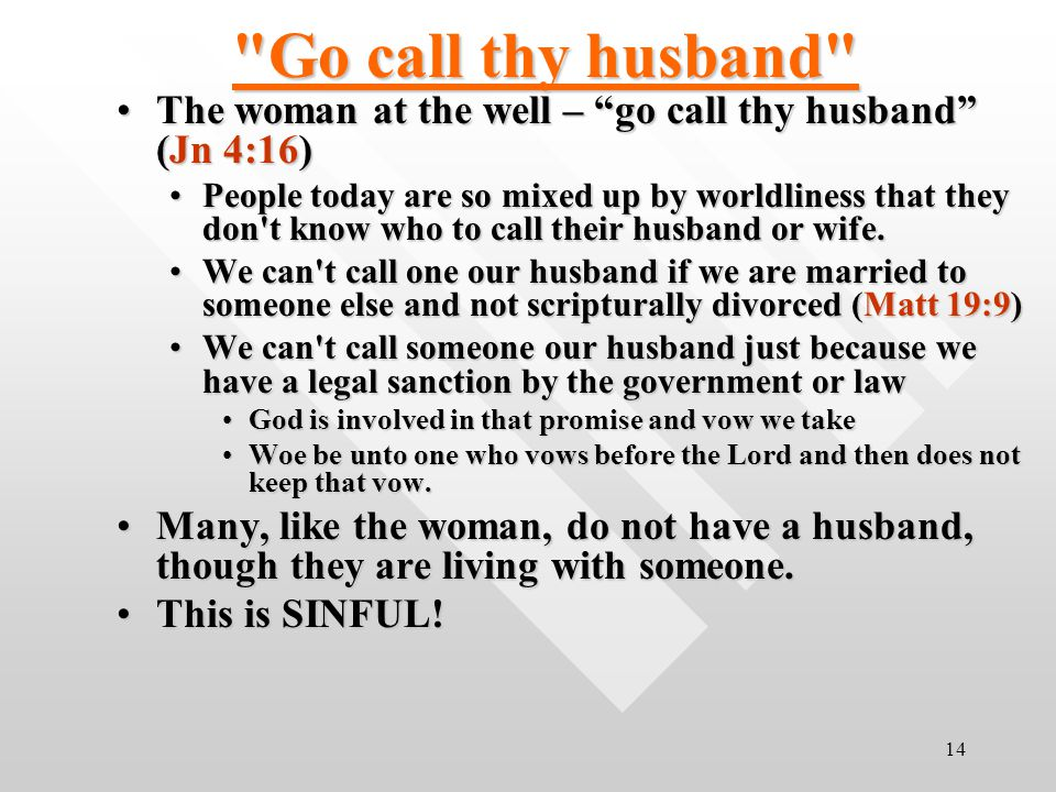 14 Go call thy husband The woman at the well – go call thy husband (Jn 4:16)The woman at the well – go call thy husband (Jn 4:16) People today are so mixed up by worldliness that they don t know who to call their husband or wife.People today are so mixed up by worldliness that they don t know who to call their husband or wife.