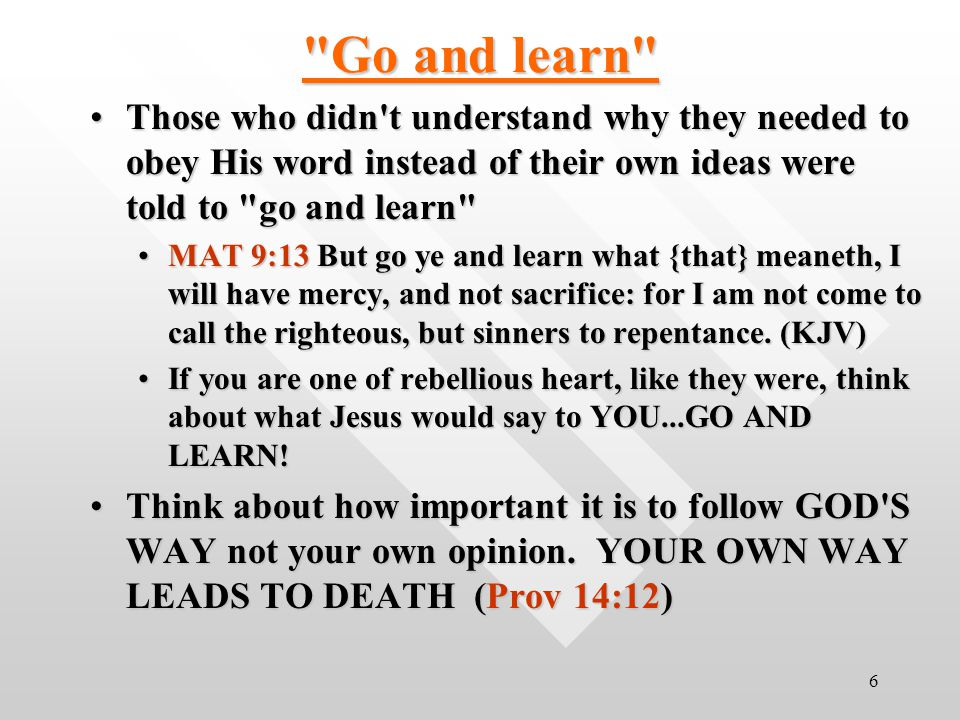 6 Go and learn Those who didn t understand why they needed to obey His word instead of their own ideas were told to go and learn Those who didn t understand why they needed to obey His word instead of their own ideas were told to go and learn MAT 9:13 But go ye and learn what {that} meaneth, I will have mercy, and not sacrifice: for I am not come to call the righteous, but sinners to repentance.