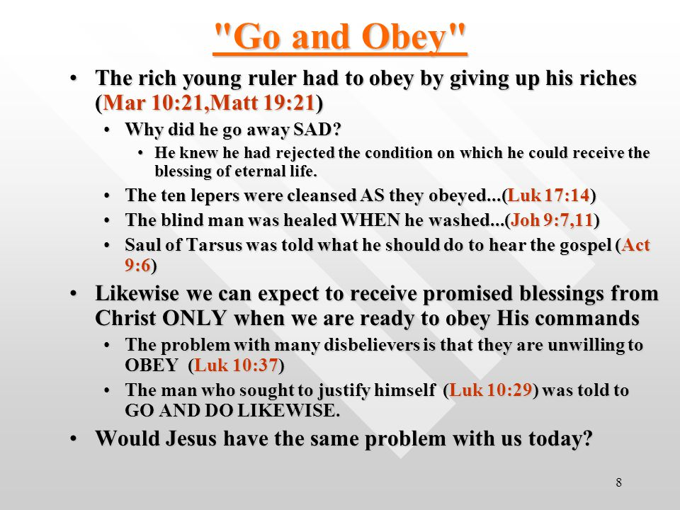 8 Go and Obey The rich young ruler had to obey by giving up his riches (Mar 10:21,Matt 19:21)The rich young ruler had to obey by giving up his riches (Mar 10:21,Matt 19:21) Why did he go away SAD?Why did he go away SAD.