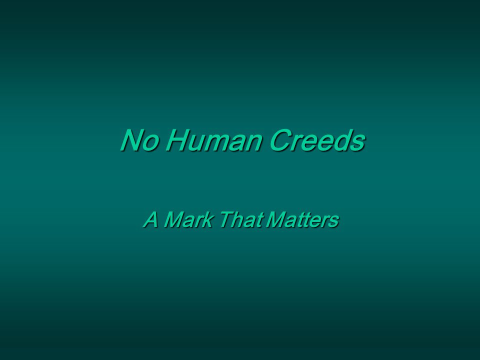 Marks That Matter No Human Creeds : A Mark That Matters Human Creeds Are Dangerous!