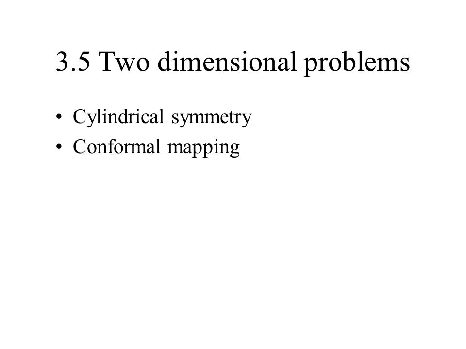 3.5 Two dimensional problems Cylindrical symmetry Conformal mapping