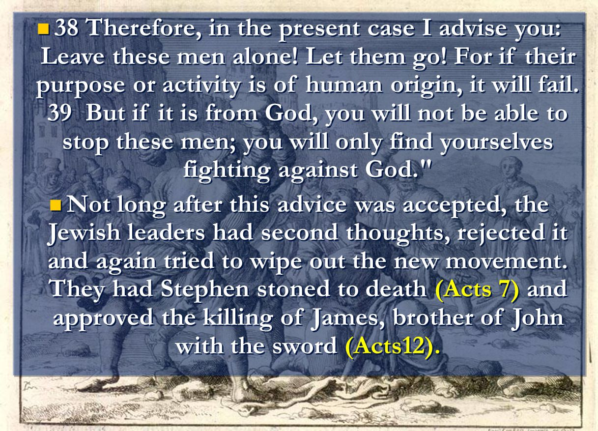 38 Therefore, in the present case I advise you: Leave these men alone! Let them go! For if their purpose or activity is of human origin, it will fail.