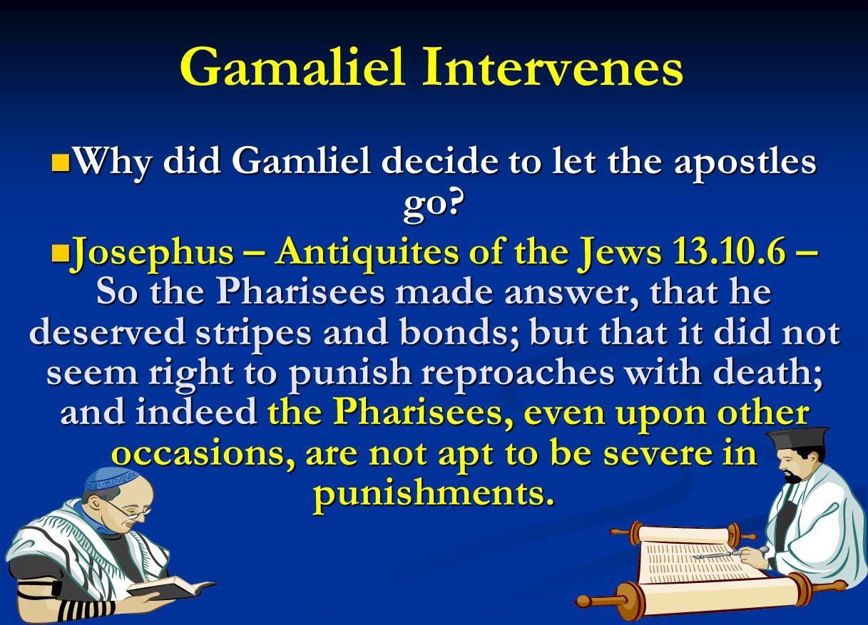 Gamaliel Intervenes Why did Gamliel decide to let the apostles go? Why did Gamliel decide to let the apostles go? Josephus – Antiquites of the Jews 13