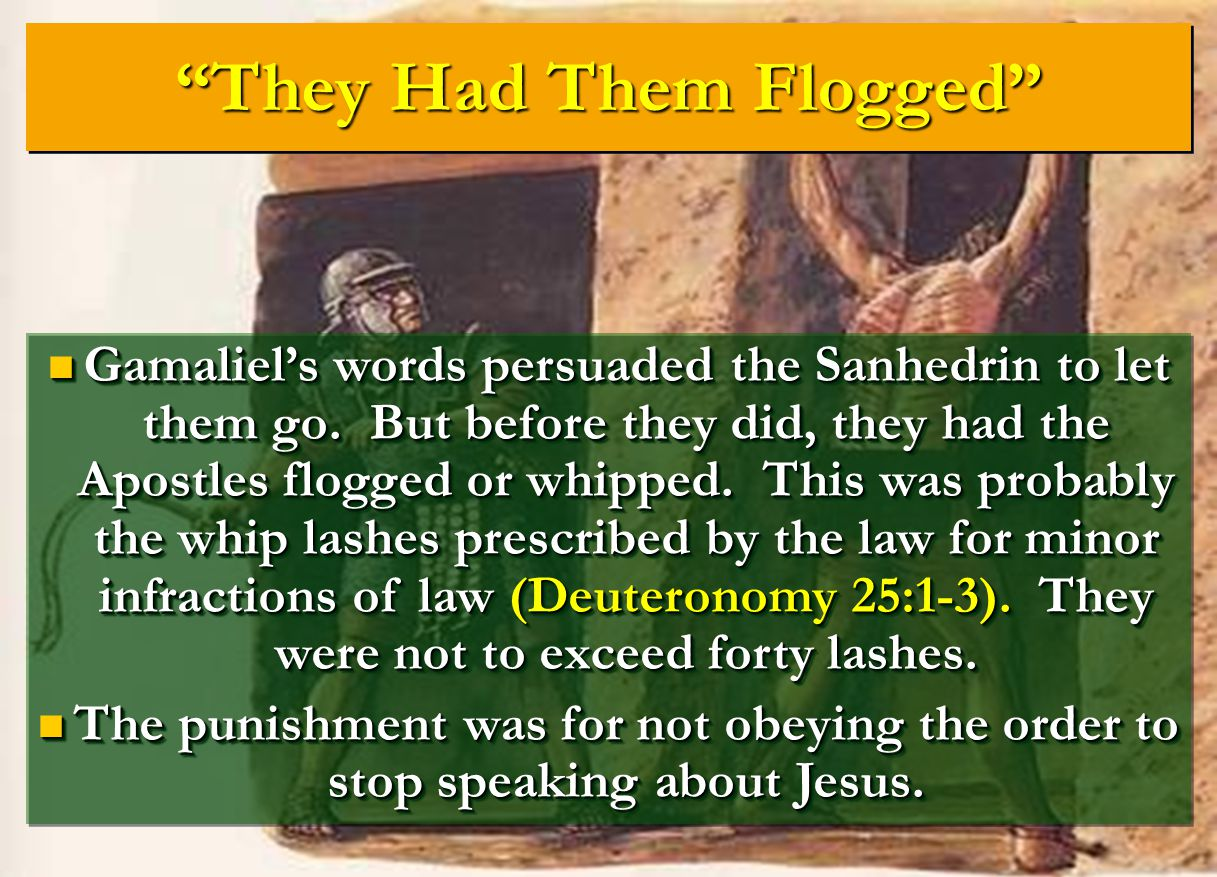 """""""They Had Them Flogged"""" Gamaliel's words persuaded the Sanhedrin to let them go. But before they did, they had the Apostles flogged or whipped. This w"""