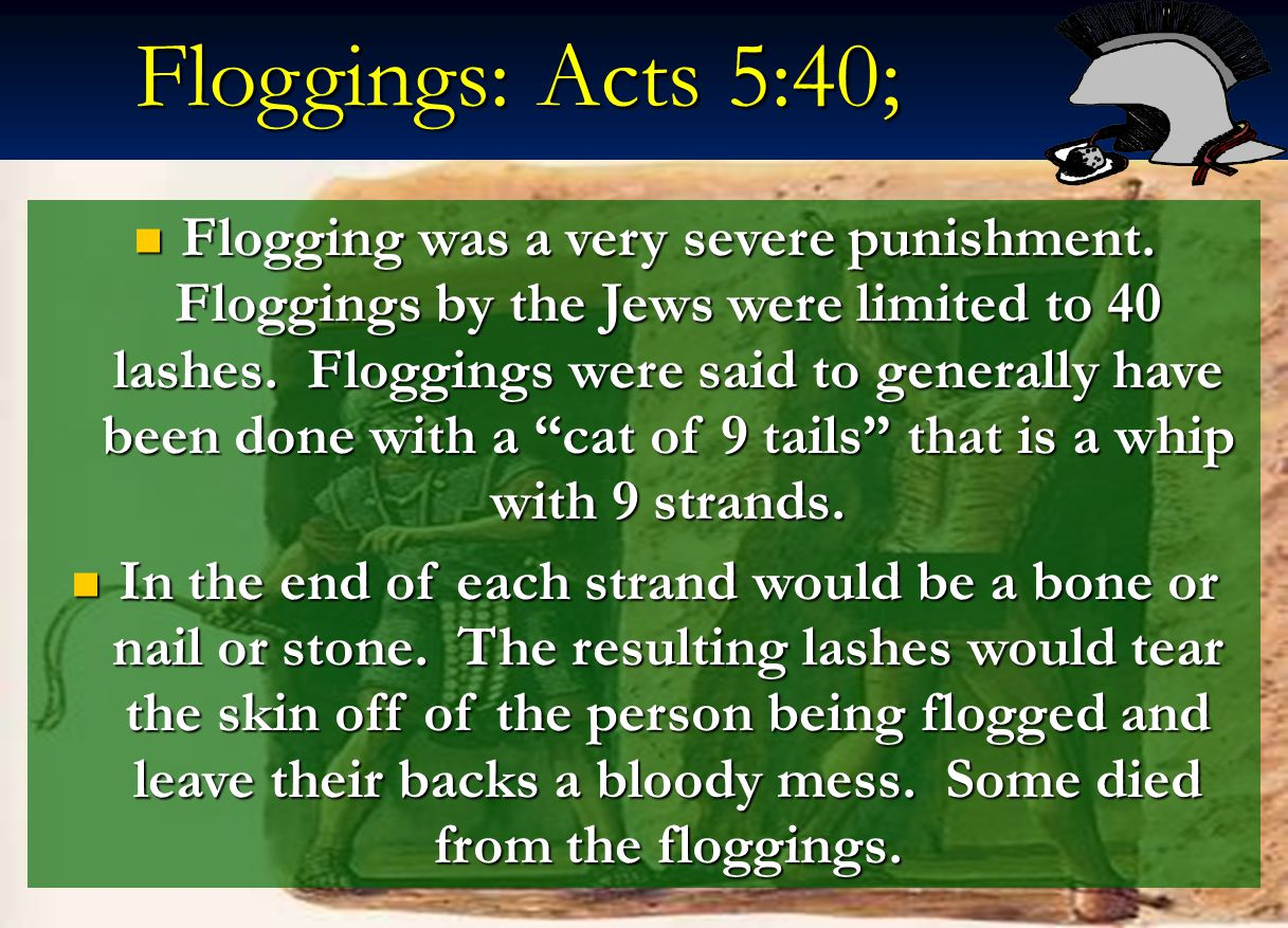 Floggings: Acts 5:40; Flogging was a very severe punishment. Floggings by the Jews were limited to 40 lashes. Floggings were said to generally have be