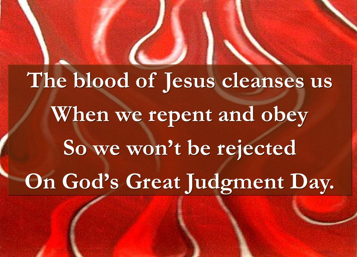 The blood of Jesus cleanses us When we repent and obey So we won't be rejected On God's Great Judgment Day. The blood of Jesus cleanses us When we rep
