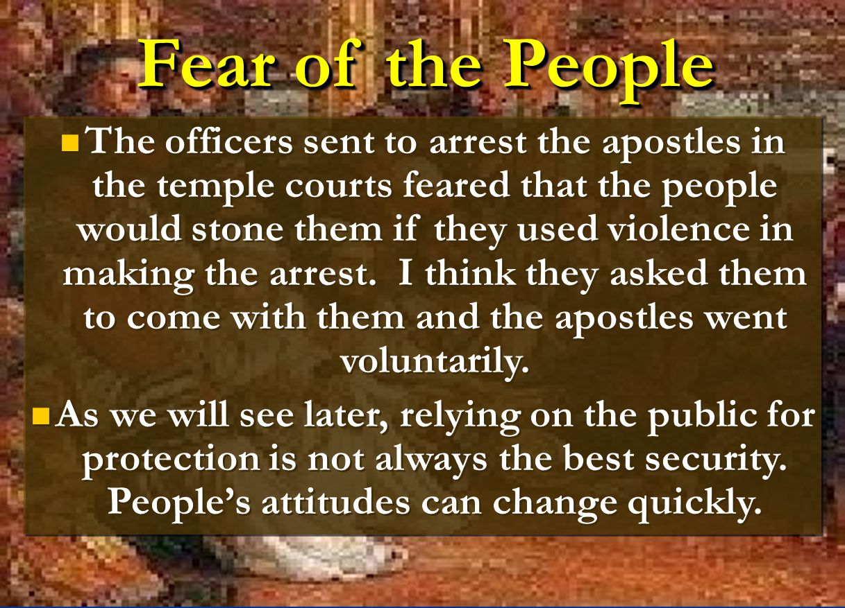 Fear of the People The officers sent to arrest the apostles in the temple courts feared that the people would stone them if they used violence in maki
