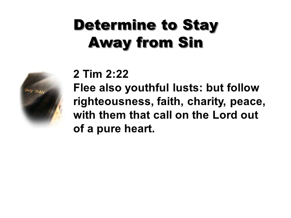Determine to Stay Away from Sin 2 Tim 2:22 Flee also youthful lusts: but follow righteousness, faith, charity, peace, with them that call on the Lord out of a pure heart.
