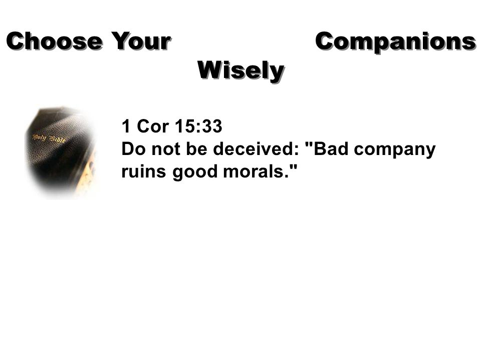 Choose Your Companions Wisely 1 Cor 15:33 Do not be deceived: Bad company ruins good morals.