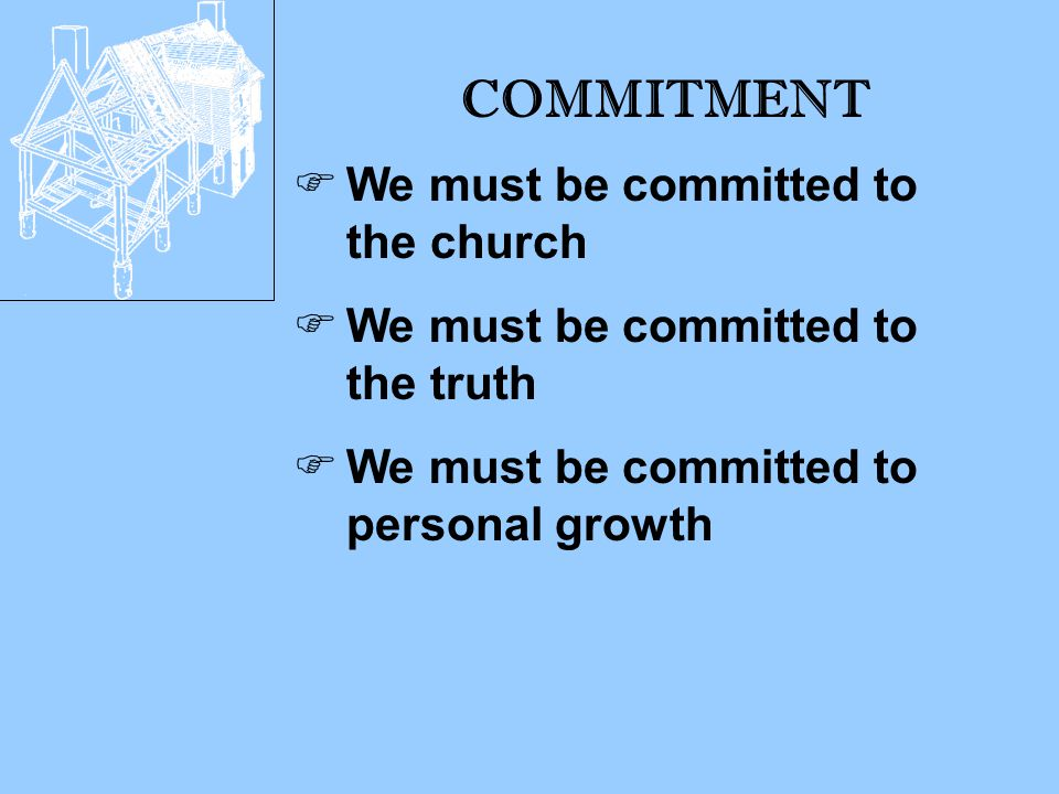 COMMITMENT  We must be committed to the church  We must be committed to the truth  We must be committed to personal growth