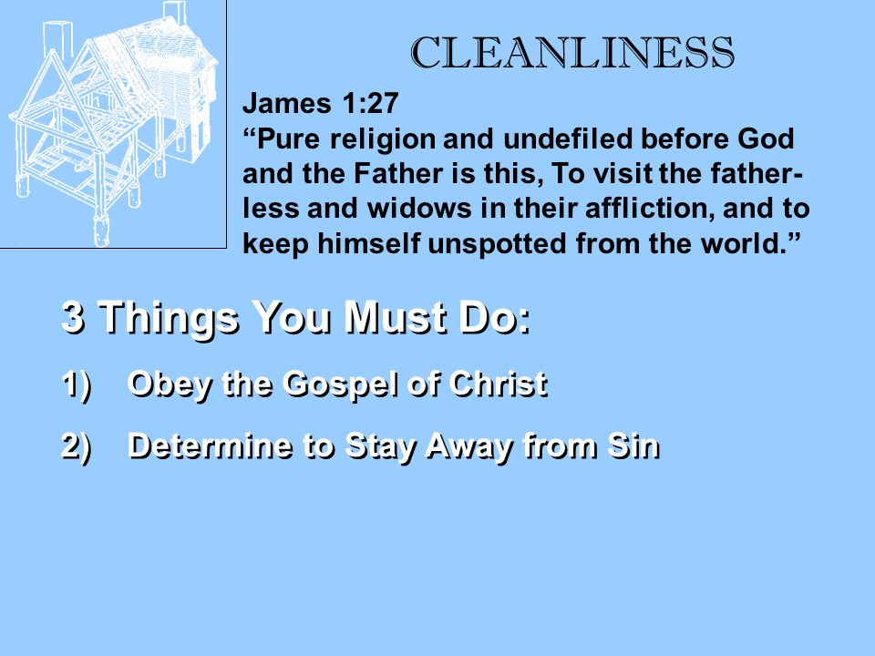 CLEANLINESS James 1:27 Pure religion and undefiled before God and the Father is this, To visit the father- less and widows in their affliction, and to keep himself unspotted from the world. 3 Things You Must Do: 1)Obey the Gospel of Christ 2)Determine to Stay Away from Sin 1)Obey the Gospel of Christ 2)Determine to Stay Away from Sin