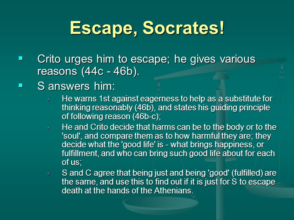 Escape, Socrates!  Crito urges him to escape; he gives various reasons (44c - 46b).  S answers him:  He warns 1st against eagerness to help as a su