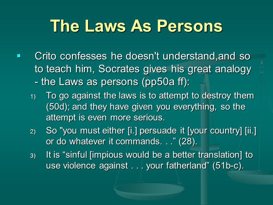 The Laws As Persons  Crito confesses he doesn't understand,and so to teach him, Socrates gives his great analogy - the Laws as persons (pp50a ff): 1)