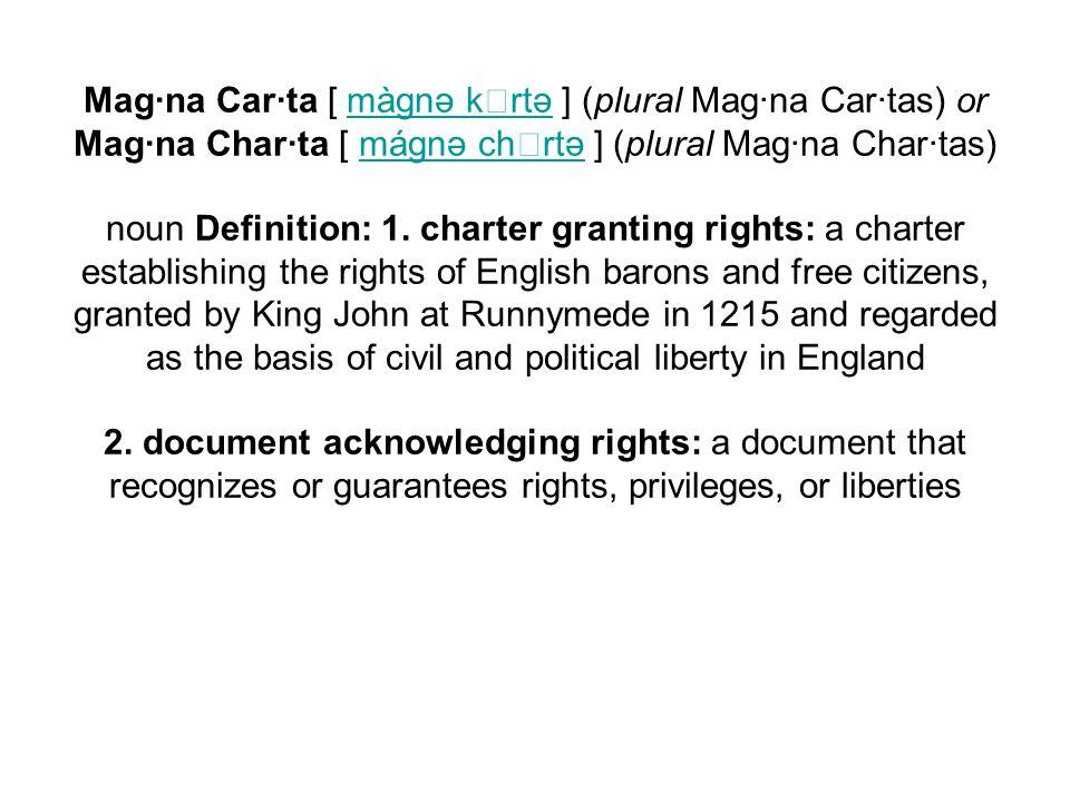 Mag·na Car·ta [ màgnə krtə ] (plural Mag·na Car·tas) or Mag·na Char·ta [ mágnə chrtə ] (plural Mag·na Char·tas) noun Definition: 1. charter granting r