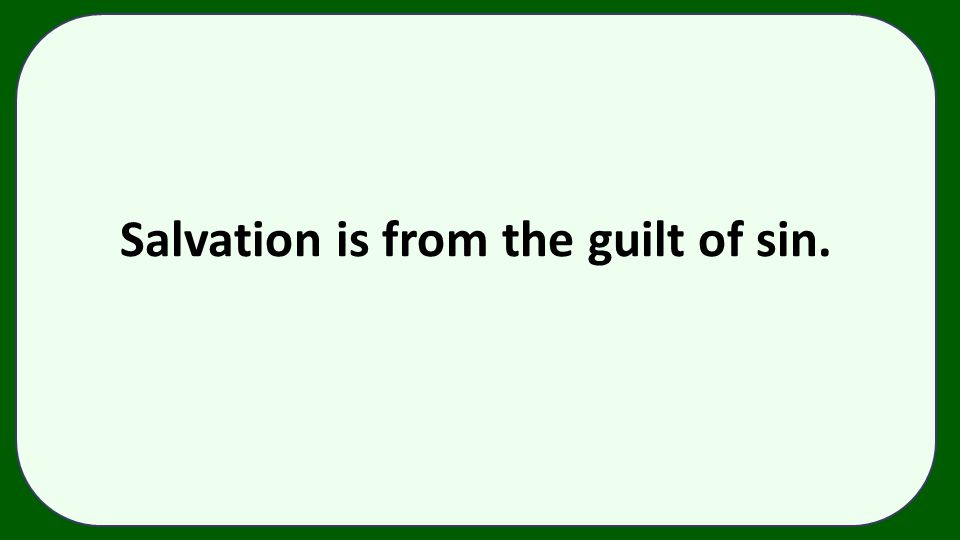 Salvation is from the guilt of sin.
