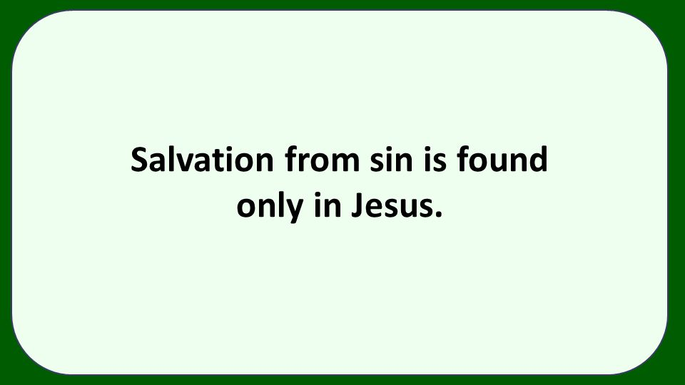 Salvation from sin is found only in Jesus.